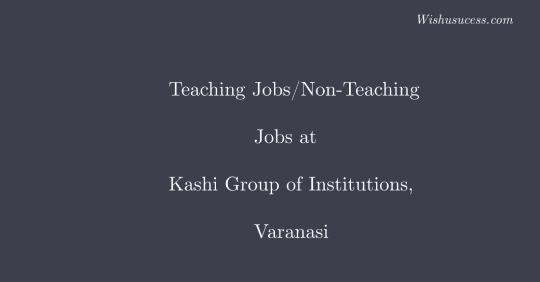 Teaching Jobs/Non-Teaching Jobs at Kashi Group of Institutions, Varanasi